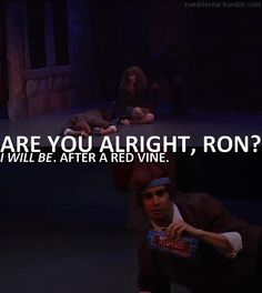 """are you alright, ron?""  ""i will be...after a REDVINE."""
