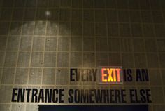 Every Exit is an entrance somewhere else... Indeed...