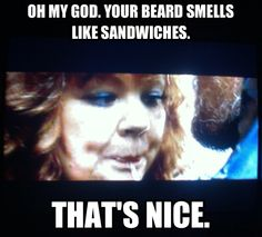 """""""Oh my God, your beard smells like sandwiches. That's nice."""" --Melissa McCarthy in Identity Thief"""