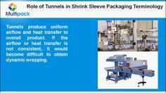 watch out Role of Shrink Tunnels in Shrink Sleeve Packaging Terminology - www.multipackmachine.com . All packages that are done by heating the wrapping materials and covering around the product become successful. Failure of tunnel leads to unequal heat transfer over the sleeve material. Tunnels produce uniform airflow and heat transfer to overall product. If the airflow or heat transfer is not consistent, it would become difficult to obtain dynamic wrapping.