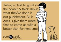 Telling a child to go sit in the corner & think about what they've done is not punishment. All it does is give them more time to come up with a better plan for next time.