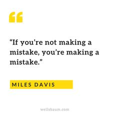 """If you're not making a mistake, you're making a mistake."" — Miles Davis"
