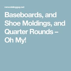 Baseboards, and Shoe Moldings, and Quarter Rounds – Oh My!