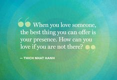 When you love someone, the best thing you can offer is your presence. How can you love if you are not there. Thich Nhat Hanh