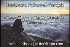 Desiderata Poème en Français  Reste calme au milieu du bruit et de l'impatience et souviens-toi de la paix qui découle du silence. Autant que tu le peux, mais sans te renier, sois en bons…