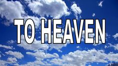 TO HEAVEN.MY SONG ABOUT HEAVEN