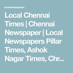 Local Chennai Times | Chennai Newspaper | Local Newspapers Pillar Times, Ashok Nagar Times, Chrompet Times, Adambakkam Times, Arcot Road Talk, Mylapore Mail Published every week on Sundays