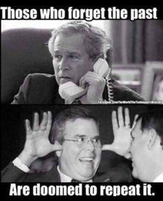 "No More ""Dumb Ass Destructive Bush's"" we cannot afford to go Back America!! JEB IS CUT FROM THE SAME BUSH CLOTH!!! NO, NO, NO!!!!"