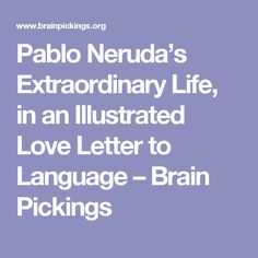 Pablo Neruda's Extraordinary Life, in an Illustrated Love Letter to Language – Brain Pickings