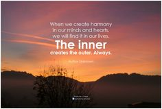 When we create harmony in our minds and hearts, we will find it in our lives. The inner creates the outer. Always. - Author Unknown
