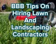 BBB has tips and BBB Business Reviews to help consumers find trusted lawn care and landscaping contractors. http://www.bbb.org/stlouis/news-events/news-releases/2014/04/looking-for-a-lawn-or-landscaping-contractor-bbb-can-help-you-find-trusted-companies/