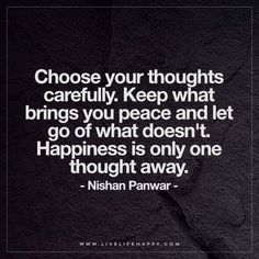 Live Life Happy: Choose your thoughts carefully. Keep what brings you peace and let go of what doesn't. Happiness is only one thought away. – Nishan Panwar The post Choose Your Thoughts Carefully appe