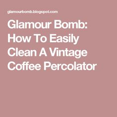 Glamour Bomb: How To Easily Clean A Vintage Coffee Percolator