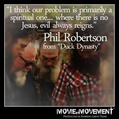 """""""I think our problem is primarily a spiritual one. where there is no Jesus, evil always reigns."""" - Phil Robertson from """"Duck Dynasty"""" Robertson Family, Phil Robertson, Quotes To Live By, Me Quotes, Faith Quotes, Duck Commander, Duck Dynasty, Bible Verses Quotes, Scriptures"""