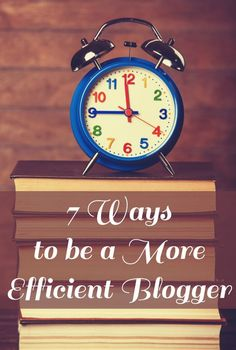 7 Ways to Be a More Efficient Blogger