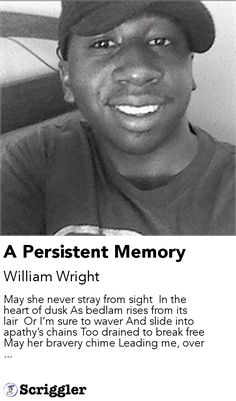 A Persistent Memory by William Wright https://scriggler.com/detailPost/story/112795 May she never stray from sight  In the heart of dusk As bedlam rises from its lair  Or I'm sure to waver And slide into apathy's chains Too drained to break free May her bravery chime Leading me, over ...