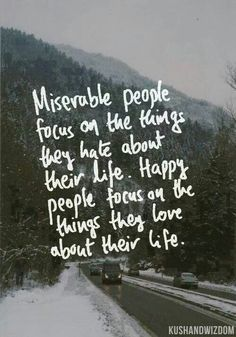 Miserable = focused on what u hate about ur life. Happy = focused on what u love about ur life. The choice is yours.