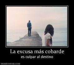 La excusa más cobarde es culpar al destino