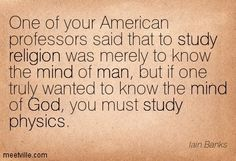 One of your American professors said that to study religion was merely to know the mind of man, but if one truly wanted to know the mind of God, you must study physics. Iain Banks