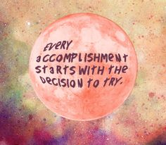 """Every """"Accomplishment"""" starts with the decision to """"try"""""""