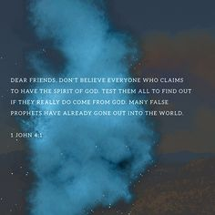 Dear friends, do not believe everyone who claims to speak by the Spirit. You must test them to see if the spirit they have comes from God. For there are many false prophets in the world. 1 John 4:1