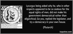 Lycurgus being asked why he, who in other respects appeared to be so zealous for the equal rights of men, did not make his government democratical rather than oligarchical, Go you, replied the legislator, and try a democracy in your own house. (Plutarch) #quotes #quote #quotations #Plutarch