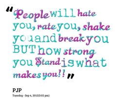 people will hate you rate you shake you and break you but how strong you stand is what makes you