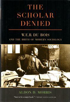 The scholar denied : W.E.B. Du Bois and the birth of modern sociology / Aldon D. Morris.(University of California Press, [2015]) / E 185.97.D73 M79