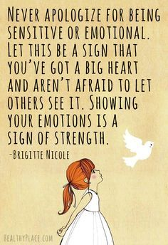 Mental health stigma quote - Never apologize for being sensitive or emotional. Let this be a sign that you've got a big heart and aren't afraid to let others see it. Showing your emotions is a sign of strength.
