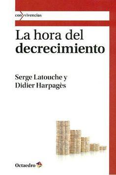 La hora del decrecimiento / Serge Latouche, Didier Harpagès ; traducción de Rosa Bertran Alcázar  1ª ed Barcelona : Octaedro, 2011