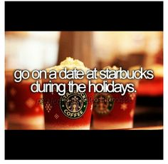 Go on a date at Starbucks during the holidays. Yummy