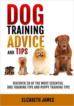 Dog Training Advice and Tips: Discover 28 of the Most Essential Dog Training Tips and Puppy Training Tips - Learn Dog Obedience Training commands and How to Handle Dog Behavior Problems: Elizabeth James: 9781453637401: Amazon.com: Books