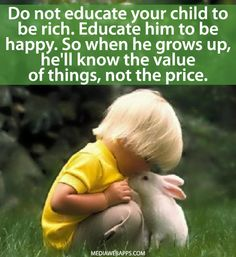 Do not educate your child to be rich. Educate him to be happy. So when he grows up, he`ll know the value of things, not the price.