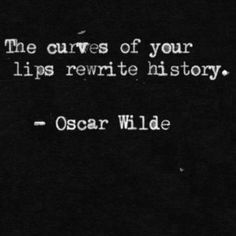 the curves of your lips rewrite history. oscar wilde