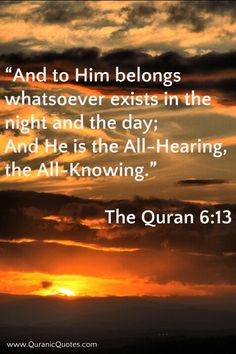 """#2 The #Quran 6:13 (Surah al-An'am) """"And to Him belongs whatsoever exists in the night and the day; And He is the All-Hearing, the All-Knowing."""" http://quranicquotes.com/2013/10/29/2-the-quran-anam/"""