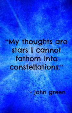 """""""My thoughts are stars I cannot fathom into constellations"""" --John Green, the Fault in our Stars"""