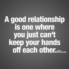 """A good relationship is one where you just can't keep your hands off each other."" - Now that's a very good relationship.. Enjoy this naughty relationship quote from www.kinkyquotes.com"