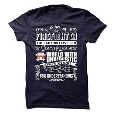 Funny Firefighter T Shirts   I AM A FIREFIGHTER THAT MEANS I LIVE IN A CRAZY FANTASY UNREALISTIC - Limited Edition