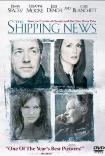 The Shipping News, 2001 >  An emotionally-beaten man with his young daughter moves to his ancestral home in Newfoundland to reclaim his life.    Director: Lasse Hallström  Writers: Annie Proulx (novel), Robert Nelson Jacobs (screenplay)  Stars: Kevin Spacey, Julianne Moore and Judi Dench