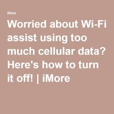 Worried about Wi-Fi assist using too much cellular data? Here's how to turn it off! | iMore