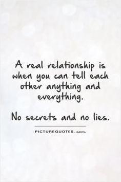 True....A real relationship...No secrets and no lies.....L.Loe
