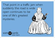 That point in a traffic jam when suddenly the road is wide open continues to be one of life's greatest mysteries.