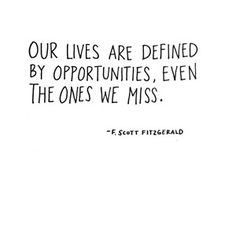 Our lives are defined by opportunities, even the ones we miss.  ~F. Scott Fitzgerald