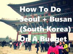 How To Do Seoul and Busan (South Korea) On A Budget. The best tips to visit these cities without breaking the bank.