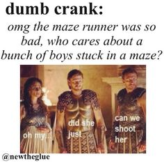 Well, because a bunch of boys stuck in a maze tell a better story than you could XD<< snap