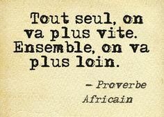 """""""Tout seul on va vite, ensemble à va plus loin."""" Proverbe africain."""