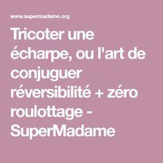 Tricoter une écharpe, ou l'art de conjuguer réversibilité + zéro roulottage - SuperMadame