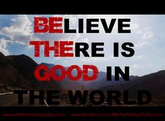 BElieve THEre is GOOD in the world!  #Begood, #positive, #encouragement