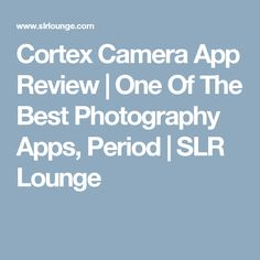 Cortex Camera App Review | One Of The Best Photography Apps, Period | SLR Lounge
