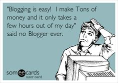 'Blogging is easy! I make Tons of money and it only takes a few hours out of my day' said no Blogger ever.